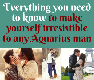 Everything you need to know to make yourself irresistible to any Aquarius man
